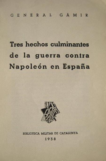 GENERAL GAMIR TRES HECHOS CULMINANTES DE LA GUERRA CONTRA NAPOLEÓN EN ESPAÑA. BIBLIOTECA MILITAR DE CATALUNYA, 1938 BARCELONA